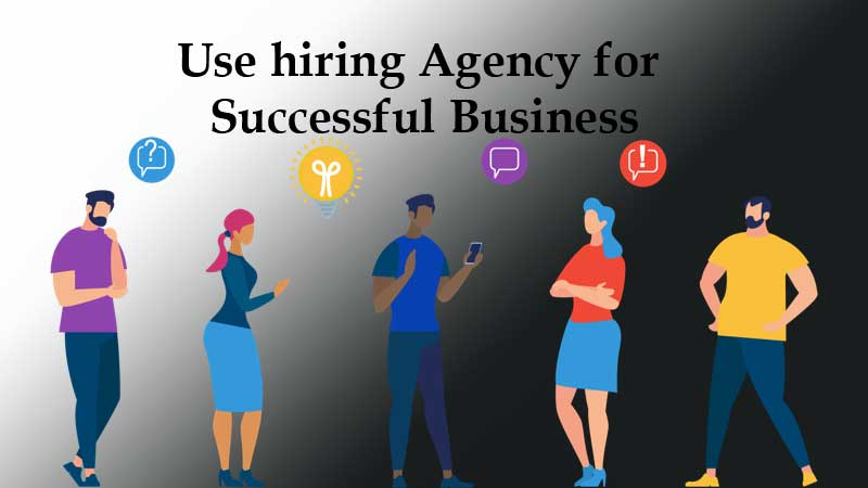 Use hiring Agency for Successful Business